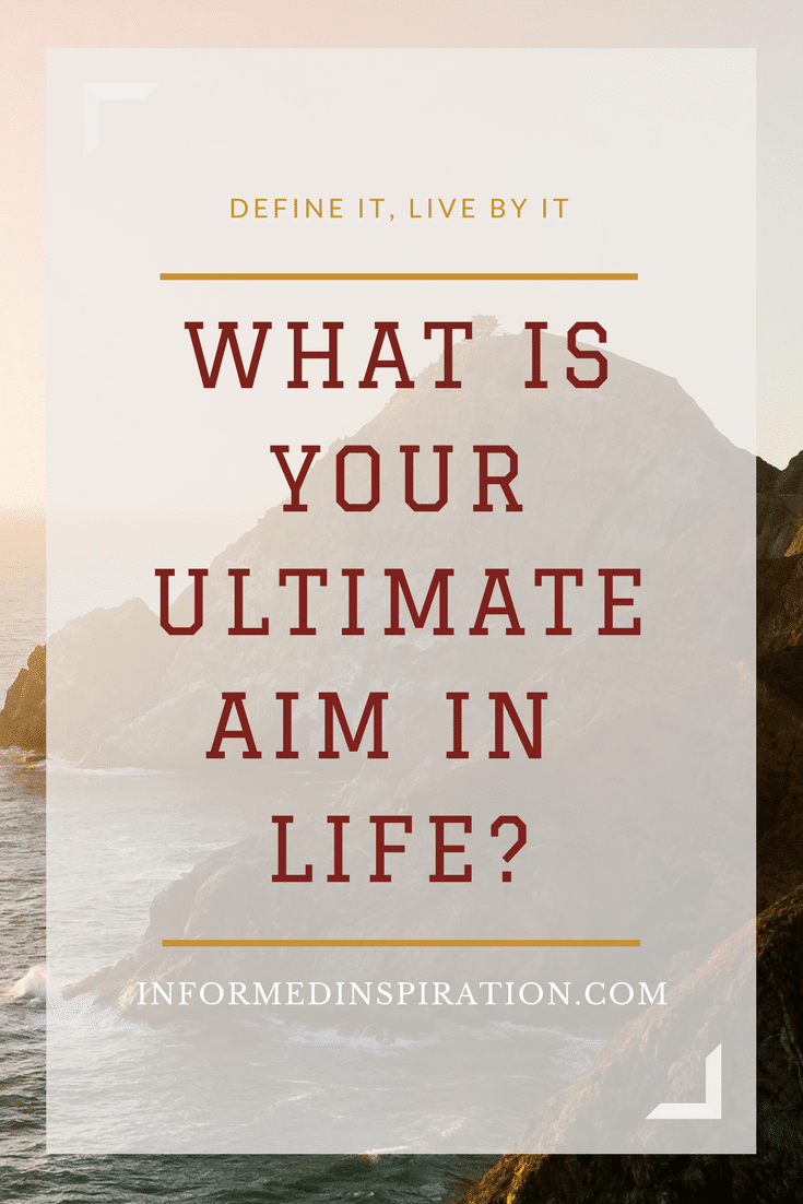 What is your ultimate aim in life? - InformedInspiration.com