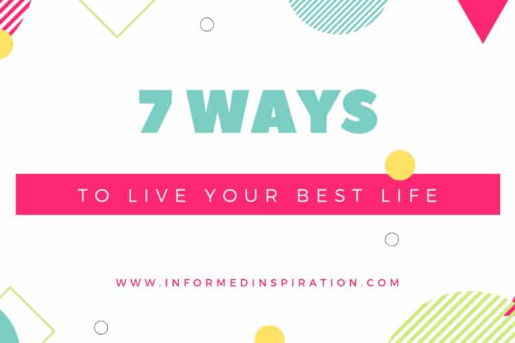 7 Ways to live your best life _ Informed Inspiration