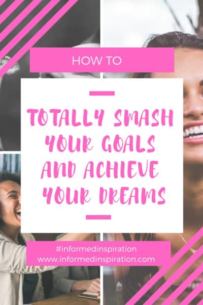 How to totally smash your goals and achieve your dreams | Informed Inspiration