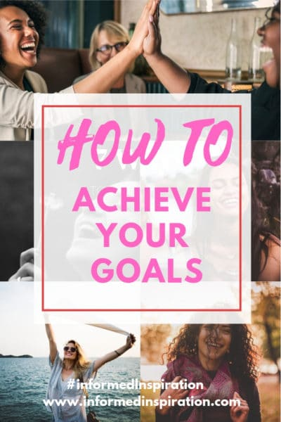 How to achieve your goals | Informed Inspiration